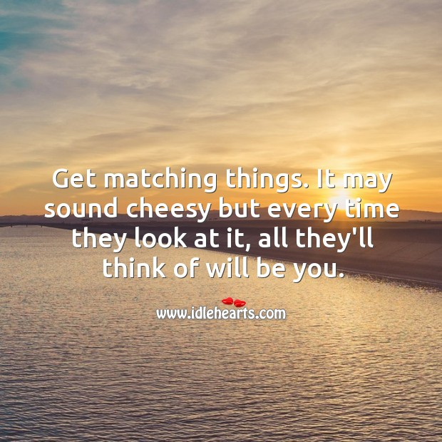 Get matching things. It may sound cheesy but every time they look at it, all they'll think of will be you. Image