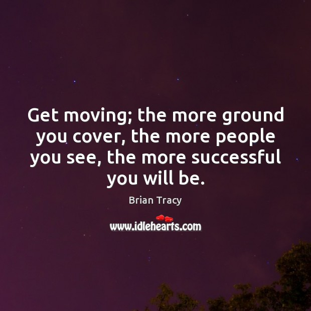 Get moving; the more ground you cover, the more people you see, Brian Tracy Picture Quote