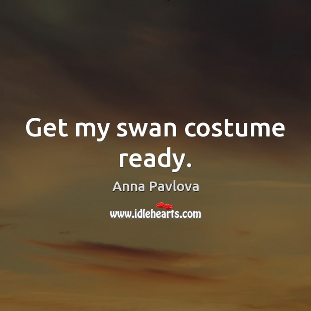 Get my swan costume ready. Anna Pavlova Picture Quote