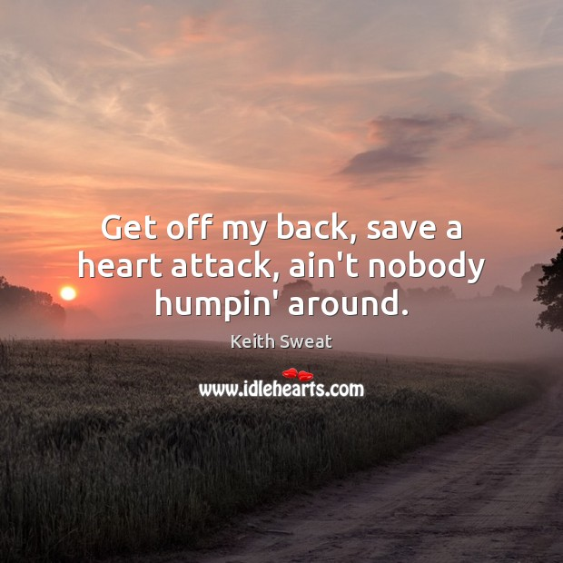 Get off my back, save a heart attack, ain't nobody humpin' around. Image