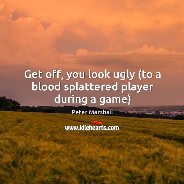 Get off, you look ugly (to a blood splattered player during a game) Peter Marshall Picture Quote