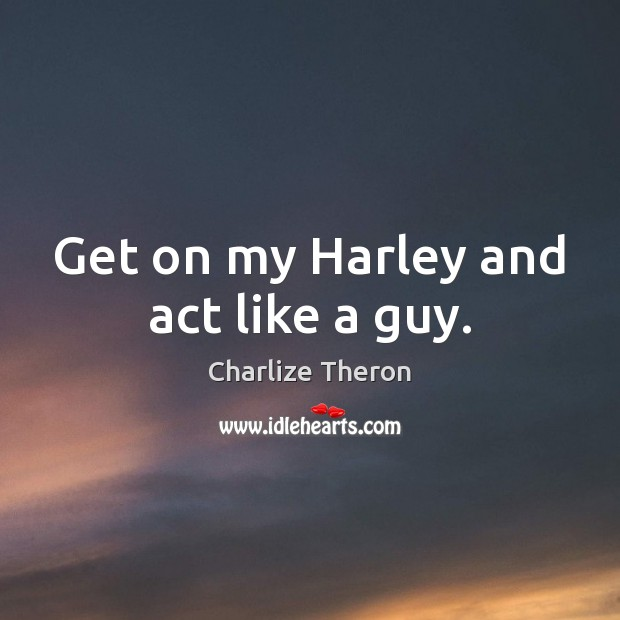 Get on my Harley and act like a guy. Image
