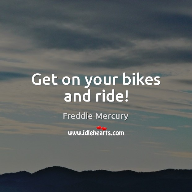Get on your bikes and ride! Freddie Mercury Picture Quote