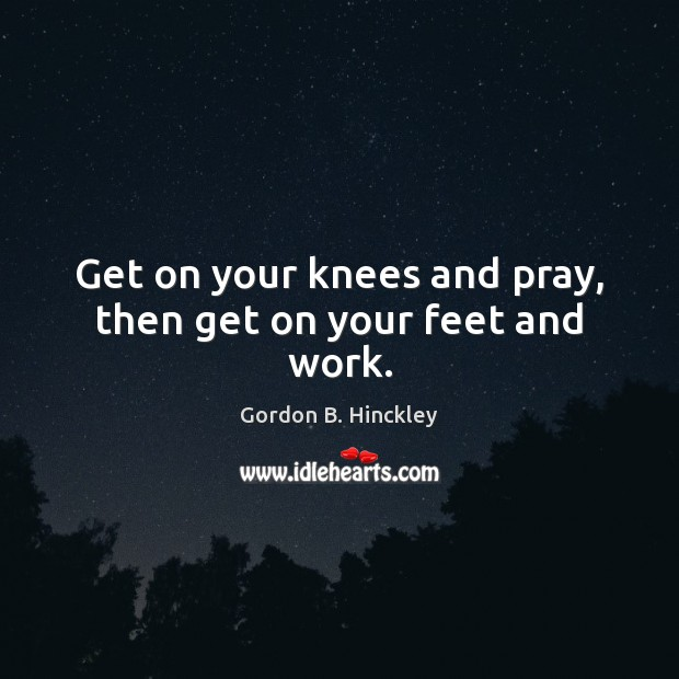 Get on your knees and pray, then get on your feet and work. Image