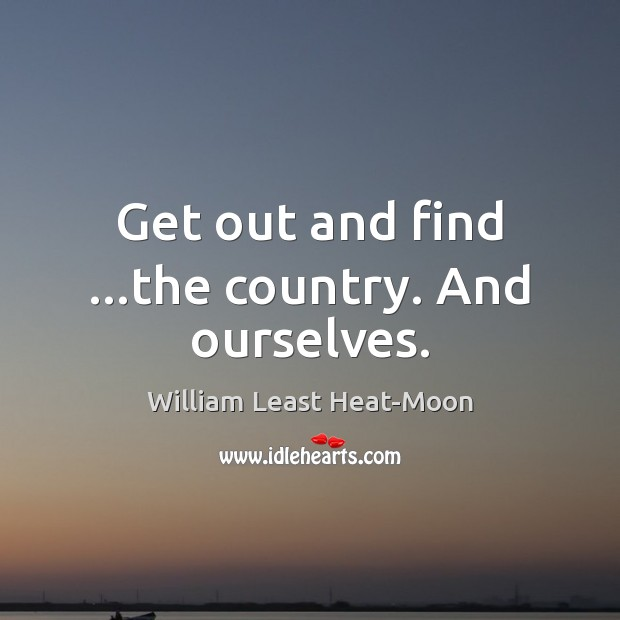 Get out and find …the country. And ourselves. William Least Heat-Moon Picture Quote