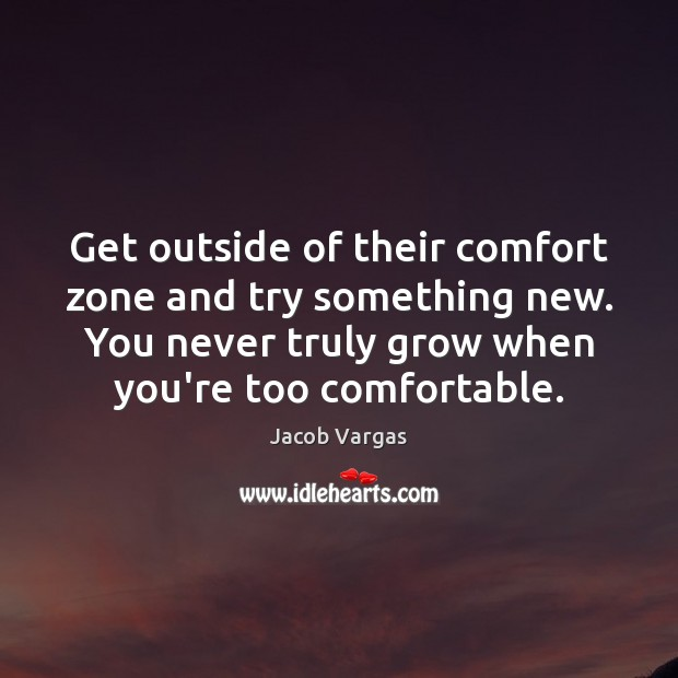 Get outside of their comfort zone and try something new. You never Image