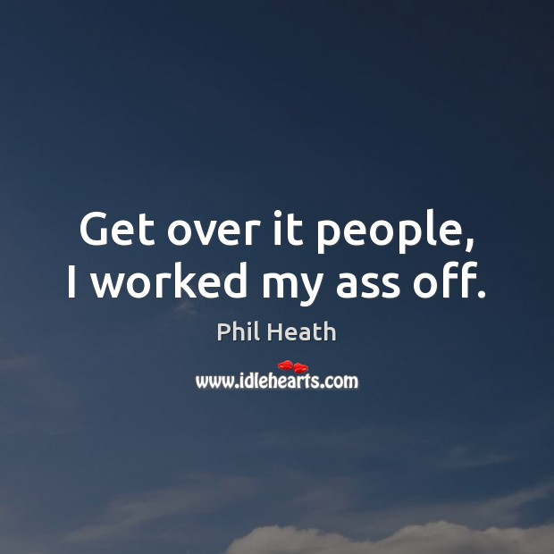 Get over it people, I worked my ass off. Image