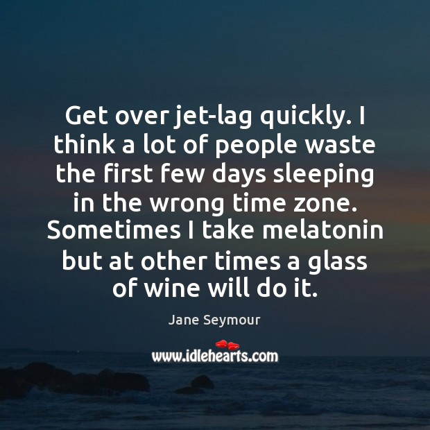 Get over jet-lag quickly. I think a lot of people waste the Jane Seymour Picture Quote