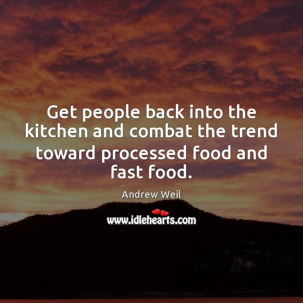 Get people back into the kitchen and combat the trend toward processed food and fast food. Andrew Weil Picture Quote