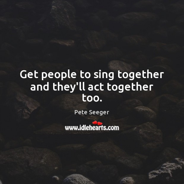Get people to sing together and they'll act together too. Image