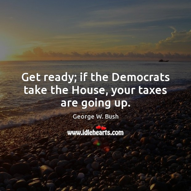 Image, Get ready; if the Democrats take the House, your taxes are going up.