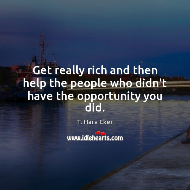 Get really rich and then help the people who didn't have the opportunity you did. Image