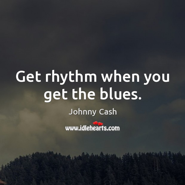 Get rhythm when you get the blues. Johnny Cash Picture Quote