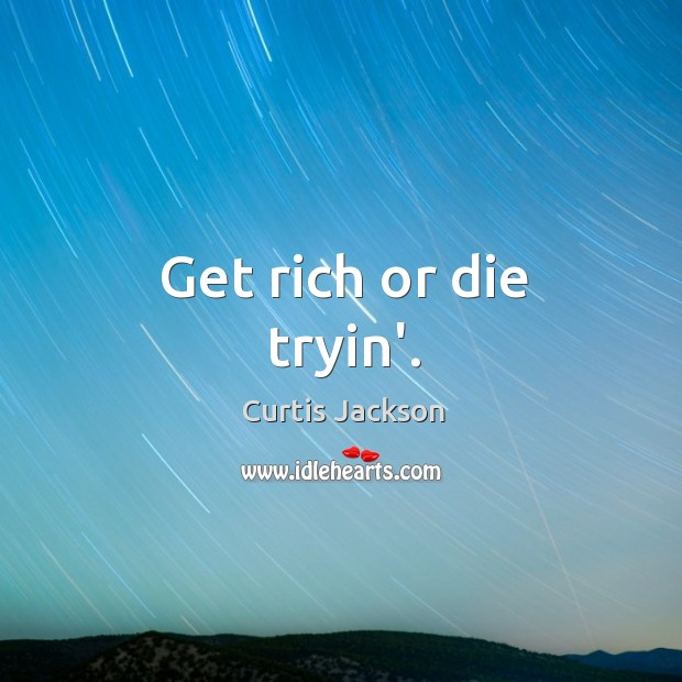 Get rich or die tryin'. Image