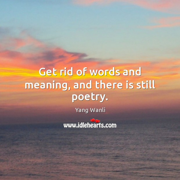 Get rid of words and meaning, and there is still poetry. Image