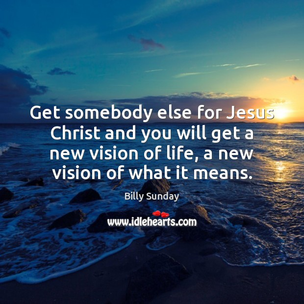 Get somebody else for Jesus Christ and you will get a new Billy Sunday Picture Quote