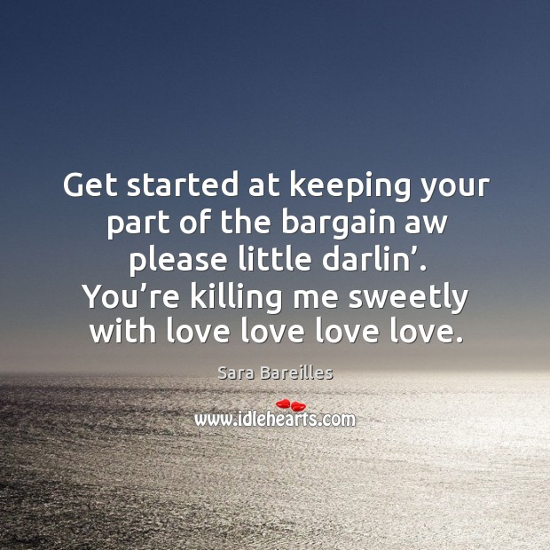 Get started at keeping your part of the bargain aw please little darlin'. You're killing me sweetly with love love love love. Sara Bareilles Picture Quote