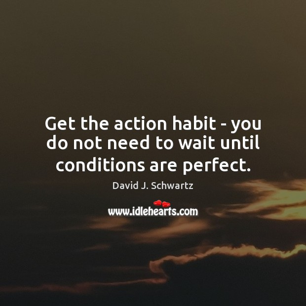 Get the action habit – you do not need to wait until conditions are perfect. Image