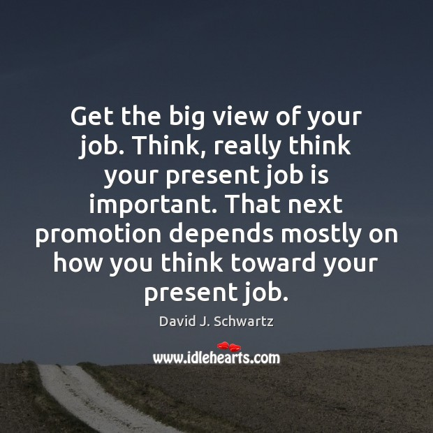 Get the big view of your job. Think, really think your present David J. Schwartz Picture Quote