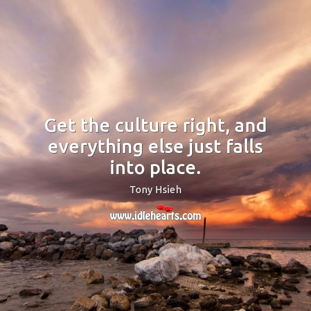 Get the culture right, and everything else just falls into place. Tony Hsieh Picture Quote