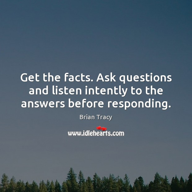 Image, Get the facts. Ask questions and listen intently to the answers before responding.