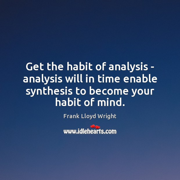 Get the habit of analysis – analysis will in time enable synthesis Frank Lloyd Wright Picture Quote