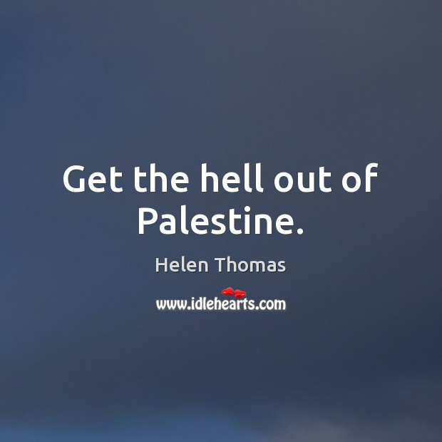 Get the hell out of Palestine. Helen Thomas Picture Quote