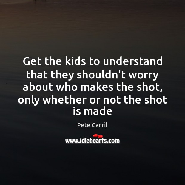 Get the kids to understand that they shouldn't worry about who makes Image