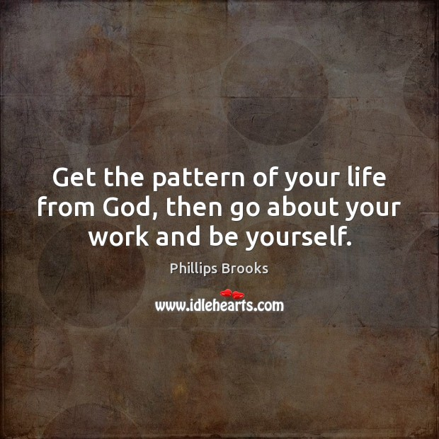 Get the pattern of your life from God, then go about your work and be yourself. Be Yourself Quotes Image