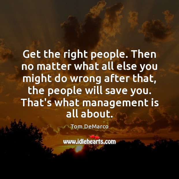 Get the right people. Then no matter what all else you might Management Quotes Image