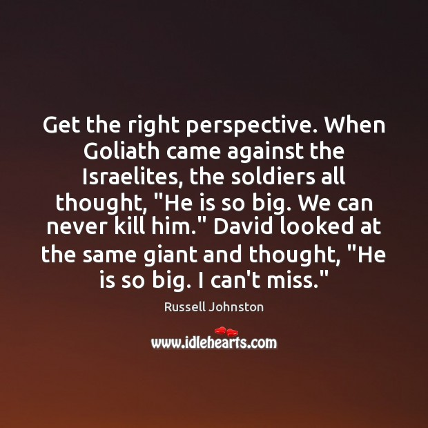 Get the right perspective. When Goliath came against the Israelites, the soldiers Image