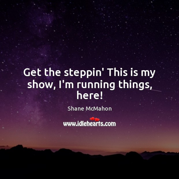 Get the steppin' This is my show, I'm running things, here! Image