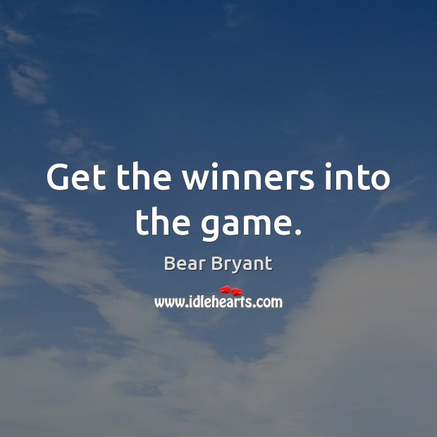 Get the winners into the game. Bear Bryant Picture Quote