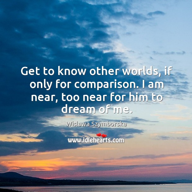 Get to know other worlds, if only for comparison. I am near, too near for him to dream of me. Image
