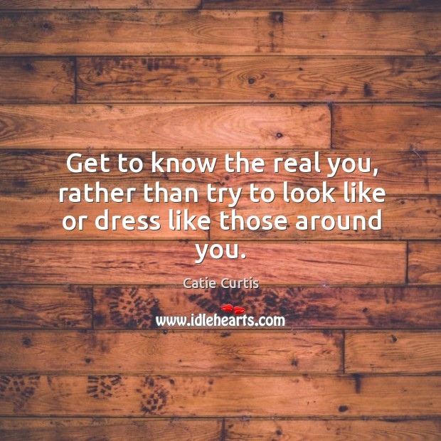 Get to know the real you, rather than try to look like or dress like those around you. Image