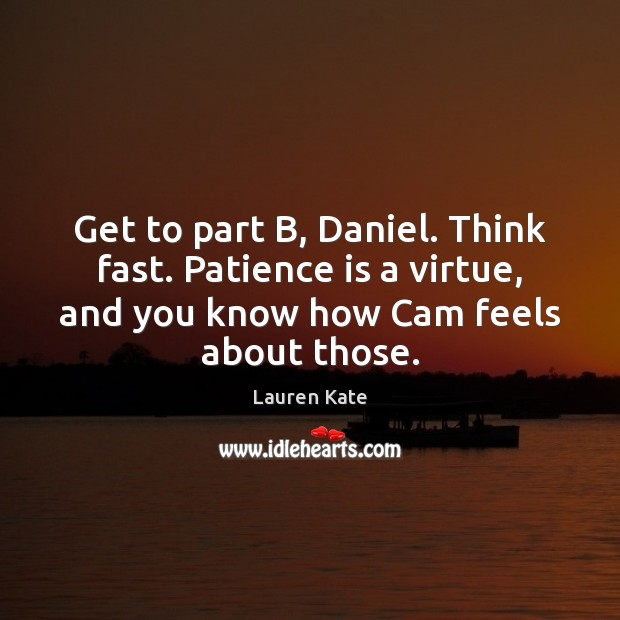 Get to part B, Daniel. Think fast. Patience is a virtue, and Patience Quotes Image