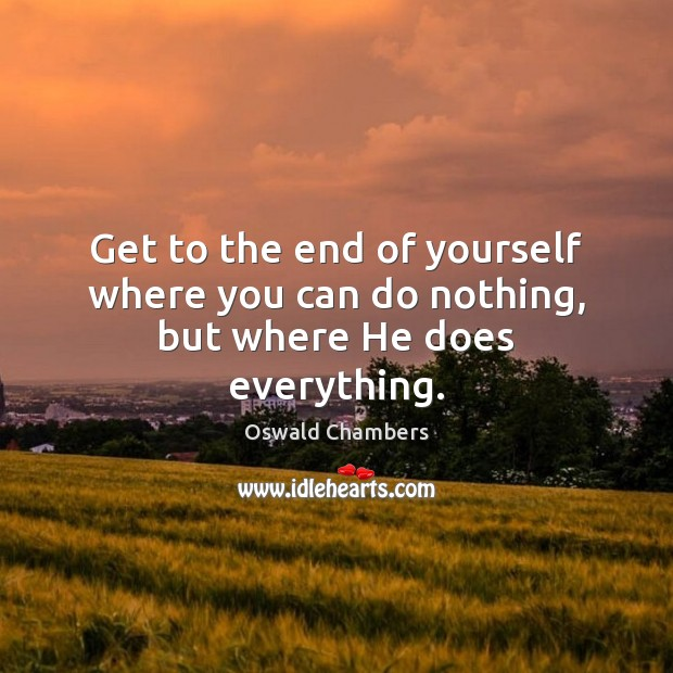 Get to the end of yourself where you can do nothing, but where He does everything. Image