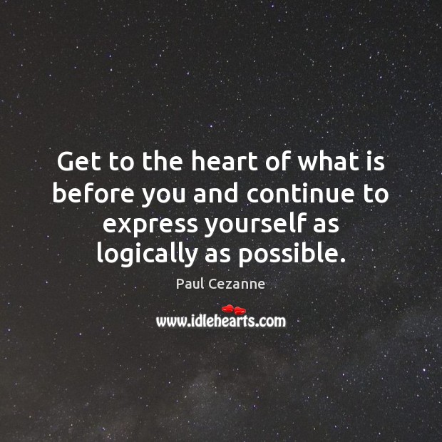 Get to the heart of what is before you and continue to Paul Cezanne Picture Quote