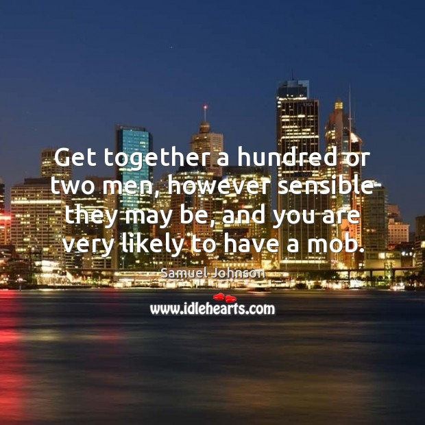 Get together a hundred or two men, however sensible they may be, Samuel Johnson Picture Quote