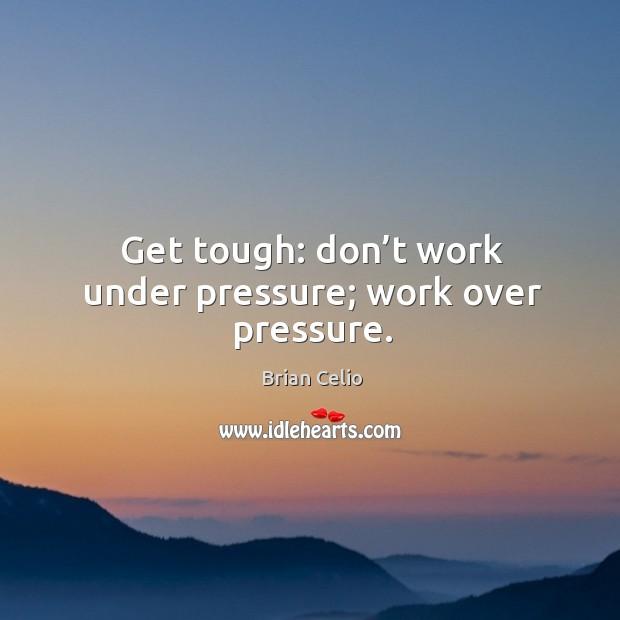 Image, Get tough: don't work under pressure; work over pressure.