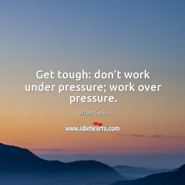 Get tough: don't work under pressure; work over pressure. Image
