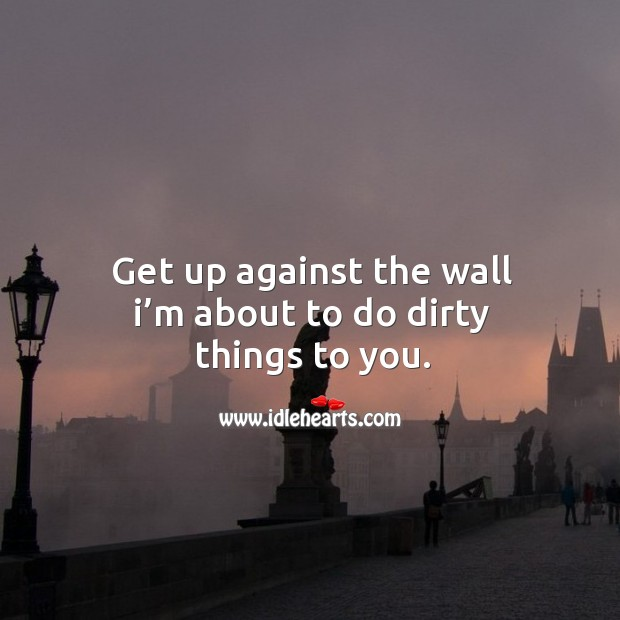 Get up against the wall I'm about to do dirty things to you. Image