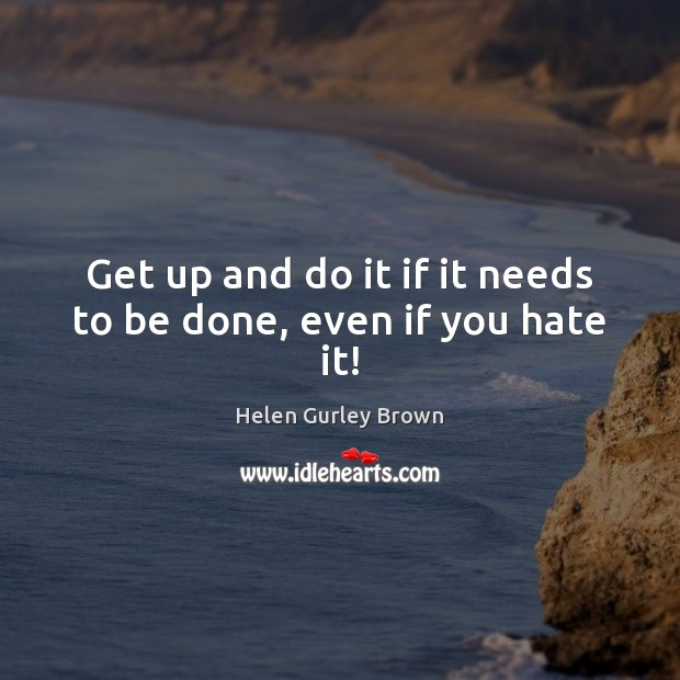 Get up and do it if it needs to be done, even if you hate it! Helen Gurley Brown Picture Quote