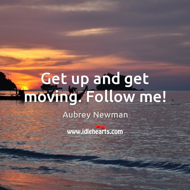 Image, Get up and get moving. Follow me!