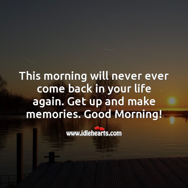 Image, Get up and make memories. Good Morning!