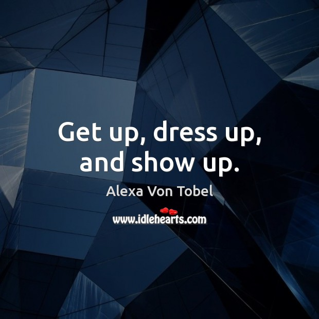 Image, Get up, dress up, and show up.