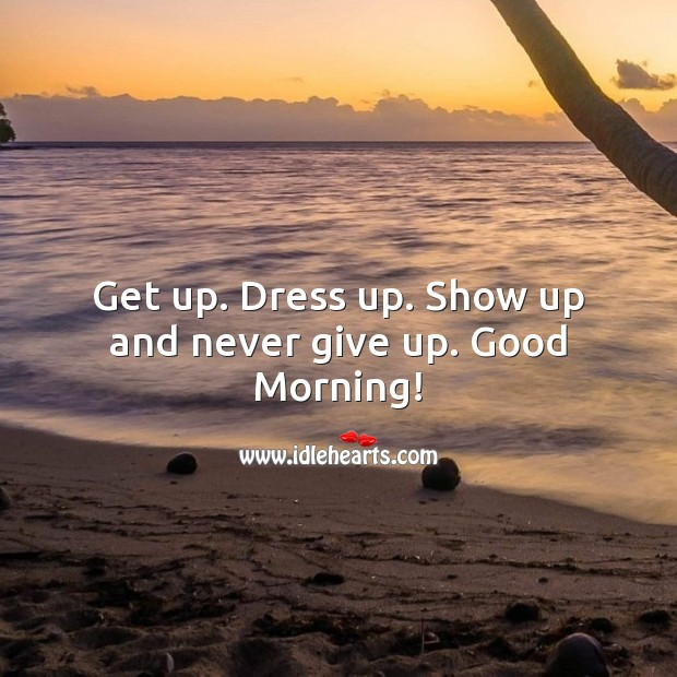 Get up. Dress up. Show up and never give up. Good Morning! Never Give Up Quotes Image