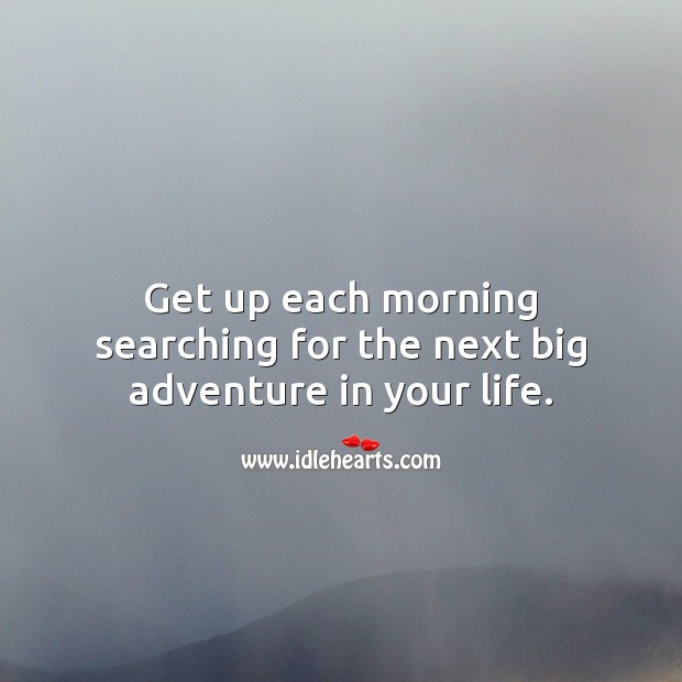 Get up each morning searching for the next big adventure in your life. Image