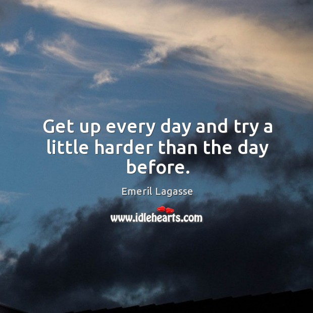 Get up every day and try a little harder than the day before. Emeril Lagasse Picture Quote