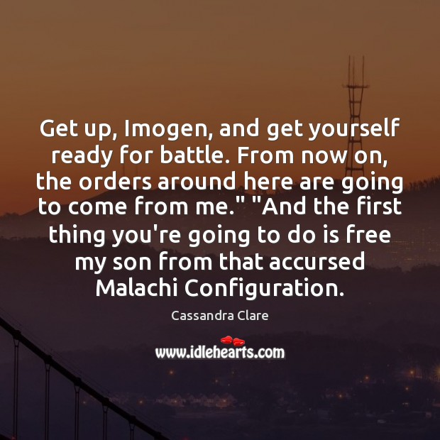 Image, Get up, Imogen, and get yourself ready for battle. From now on,